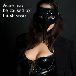 Acne may be caused by wearing fetish gear